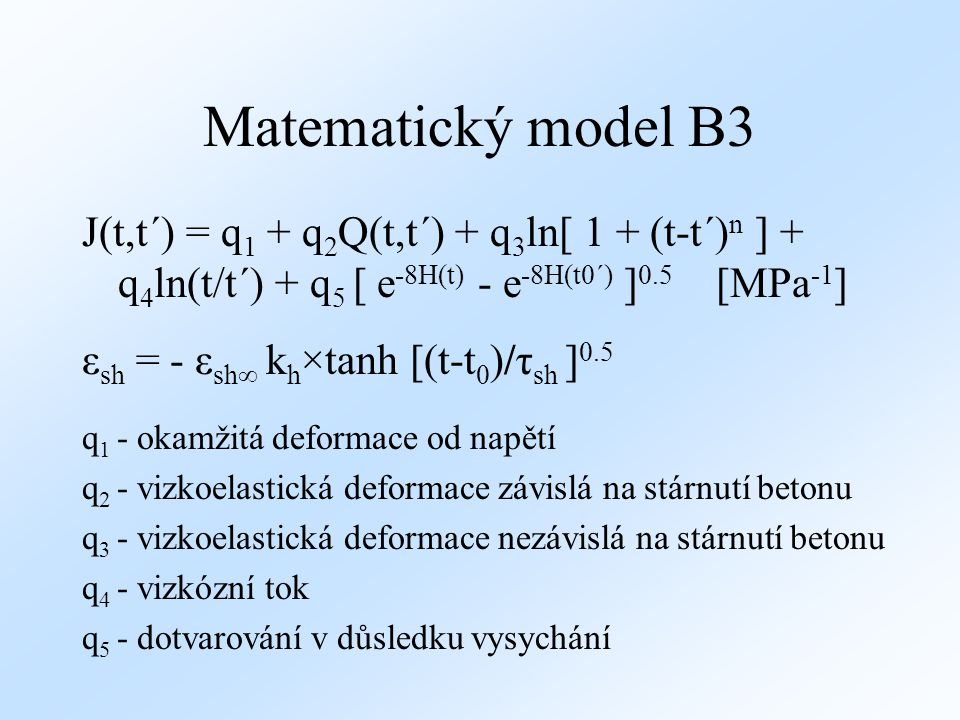 Matematický model B3 J(t,t´) = q1 + q2Q(t,t´) + q3ln[ 1 + (t-t´)n ] + q4ln(t/t´) + q5 [ e-8H(t) - e-8H(t0´) ]0.5 [MPa-1]